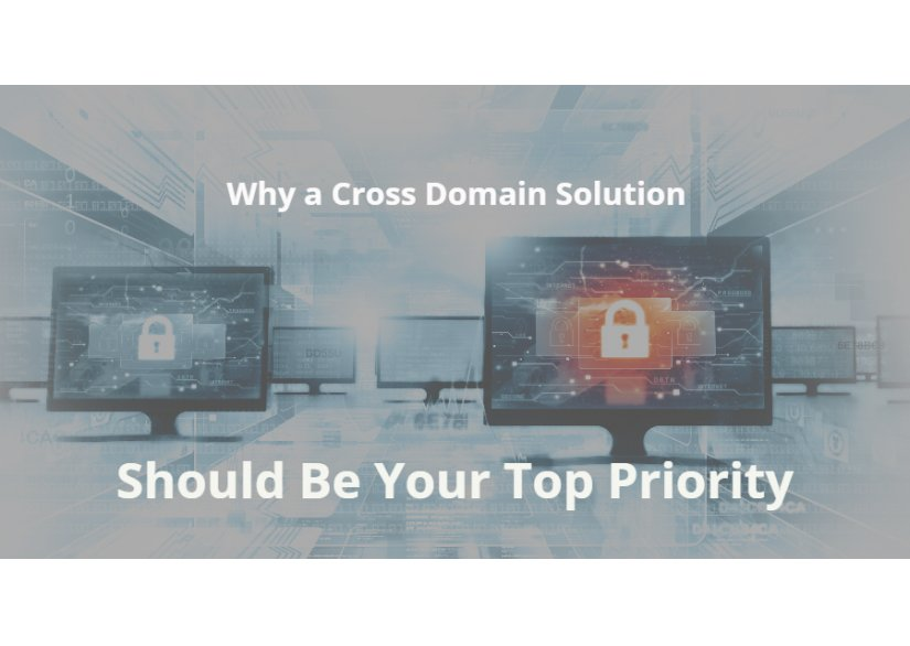 Why a Cross Domain Solution Should Be Your Top Priority